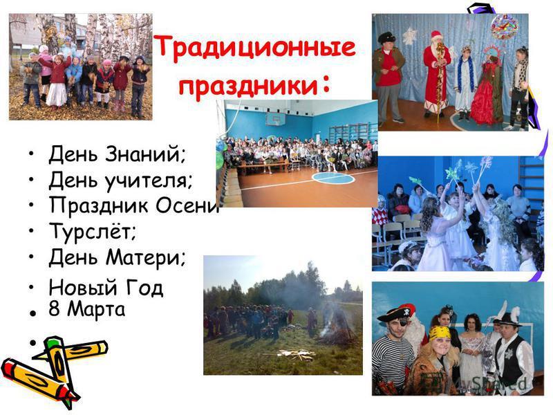 Традиционные праздники : День Знаний; День учителя; Праздник Осени Турслёт; День Матери; Новый Год 8 Марта