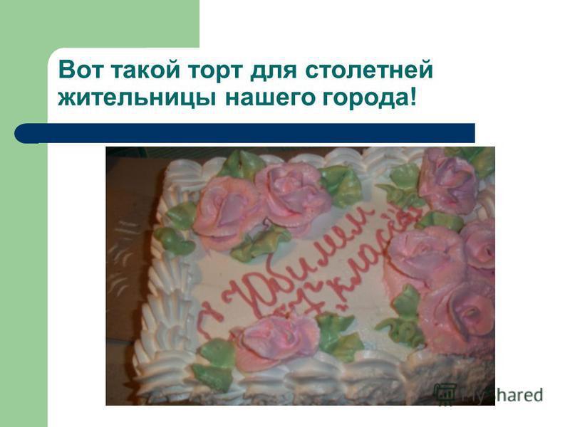Вот такой торт для столетней жительницы нашего города!