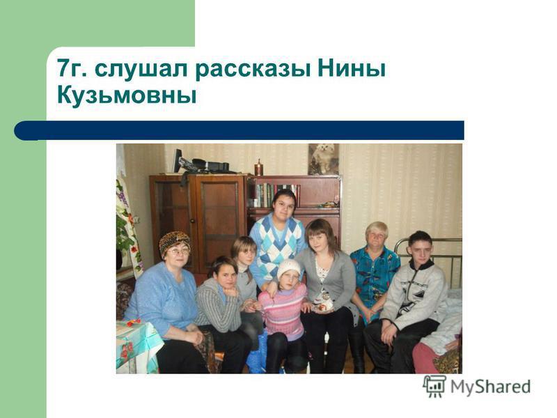 7 г. слушал рассказы Нины Кузьмовны