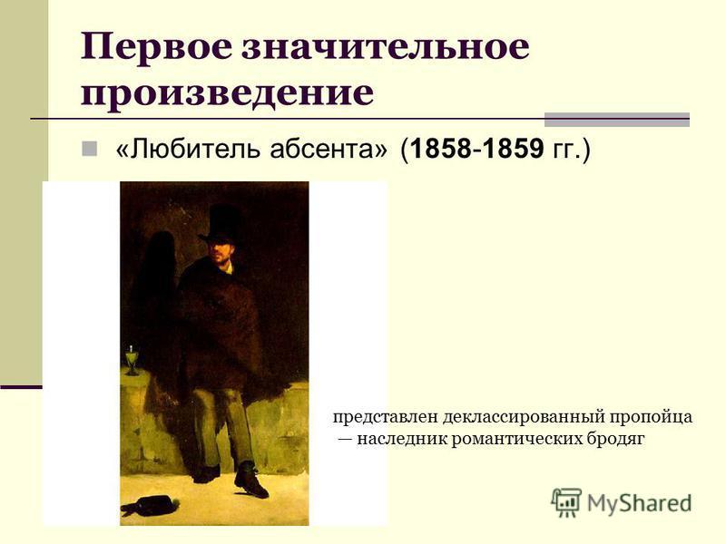 Первое значительное произведение «Любитель абсента» (1858-1859 гг.) представлен деклассированный пропойца наследник романтических бродяг