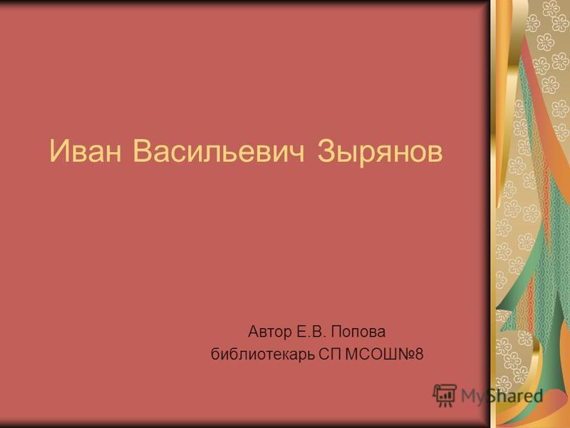 Иван Васильевич Зырянов Автор Е.В. Попова библиотекарь СП МСОШ8