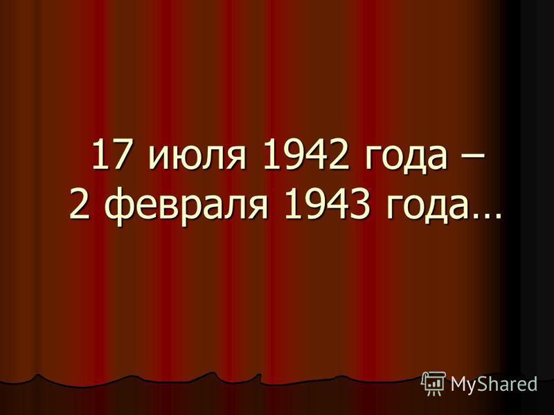17 июля 1942 года – 2 февраля 1943 года…