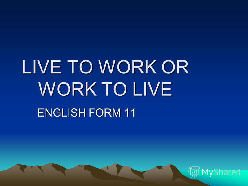 LIVE TO WORK OR WORK TO LIVE ENGLISH FORM 11