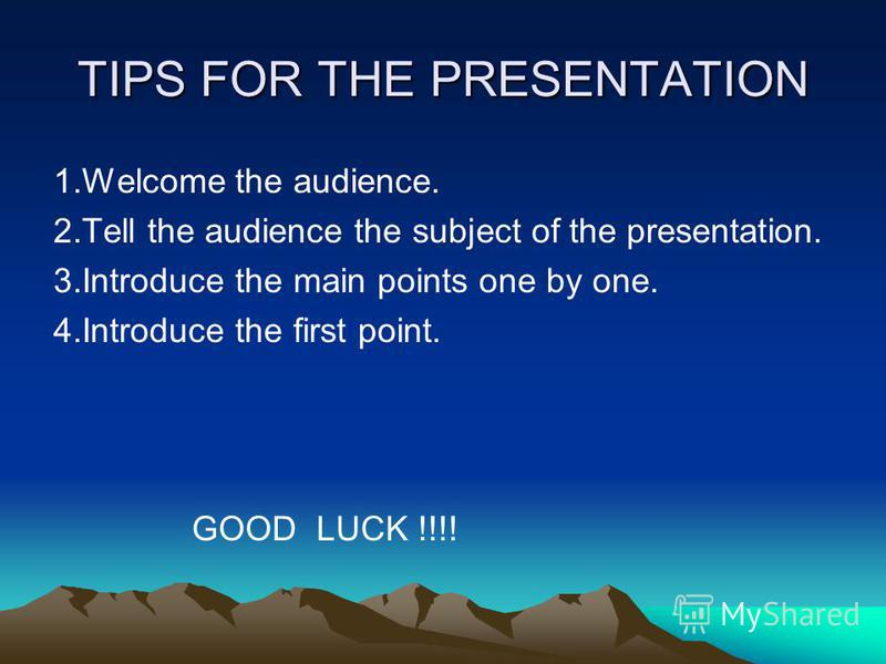 TIPS FOR THE PRESENTATION 1.Welcome the audience. 2.Tell the audience the subject of the presentation. 3.Introduce the main points one by one. 4.Introduce the first point. GOOD LUCK !!!!