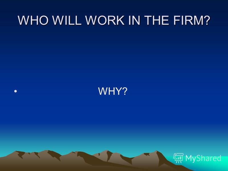 WHO WILL WORK IN THE FIRM? WHY?