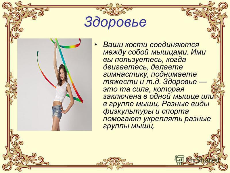 Здоровье Ваши кости соединяются между собой мышцами. Ими вы пользуетесь, когда двигаетесь, делаете гимнастику, поднимаете тяжести и т.д. Здоровье это та сила, которая заключена в одной мышце или в группе мышц. Разные виды физкультуры и спорта помогаю