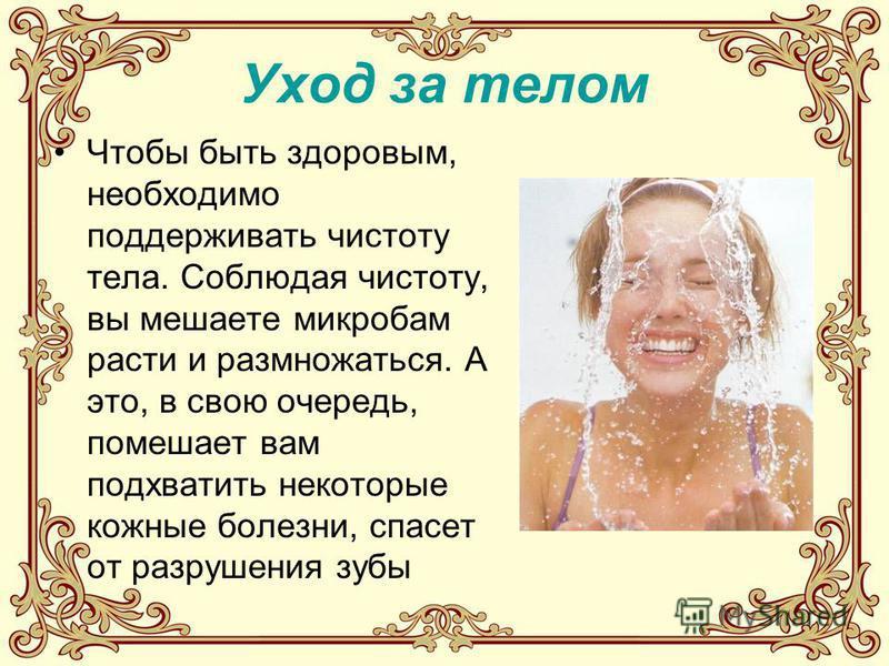 Уход за телом Чтобы быть здоровым, необходимо поддерживать чистоту тела. Соблюдая чистоту, вы мешаете микробам расти и размножаться. А это, в свою очередь, помешает вам подхватить некоторые кожные болезни, спасет от разрушения зубы