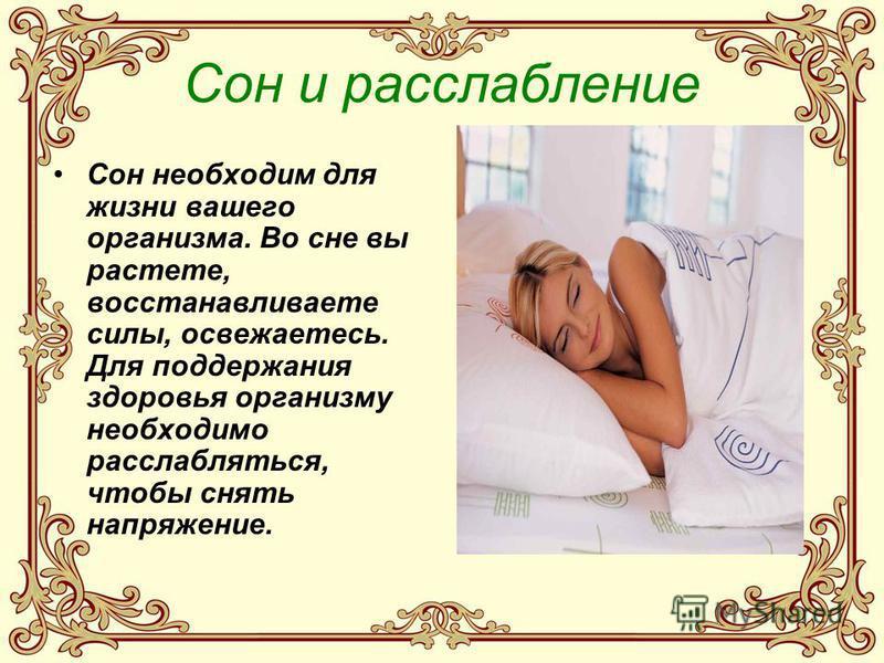Сон и расслабление Сон необходим для жизни вашего организма. Во сне вы растете, восстанавливаете силы, освежаетесь. Для поддержания здоровья организму необходимо расслабляться, чтобы снять напряжение.