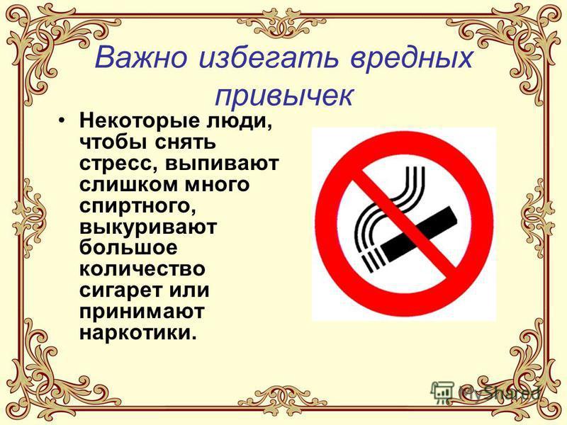 Важно избегать вредных привычек Некоторые люди, чтобы снять стресс, выпивают слишком много спиртного, выкуривают большое количество сигарет или принимают наркотики.