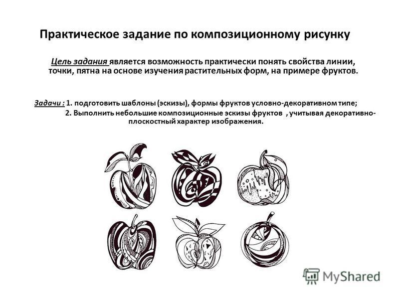 Практическое задание по композиционному рисунку Цель задания является возможность практически понять свойства линии, точки, пятна на основе изучения растительных форм, на примере фруктов. Задачи : 1. подготовить шаблоны (эскизы), формы фруктов условн