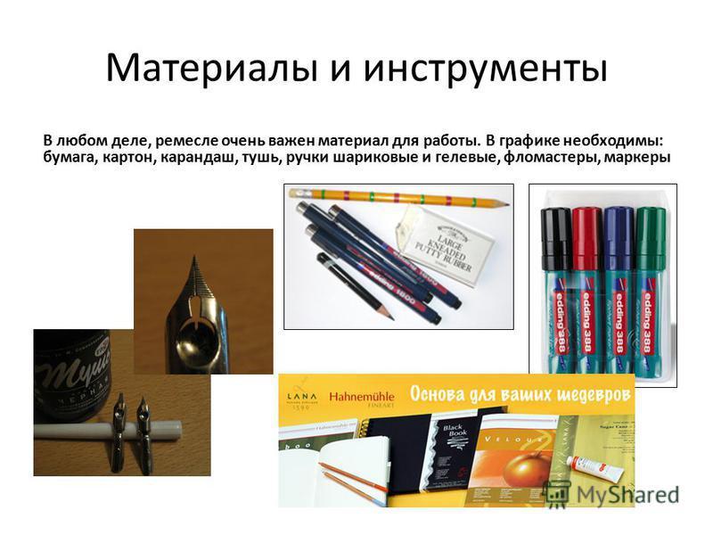 Материалы и инструменты В любом деле, ремесле очень важен материал для работы. В графике необходимы: бумага, картон, карандаш, тушь, ручки шариковые и гелевые, фломастеры, маркеры