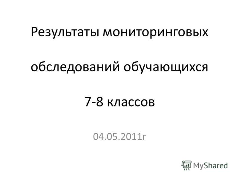 Результаты мониторинговых обследований обучающихся 7-8 классов 04.05.2011 г