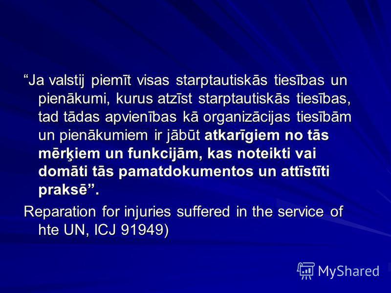 Ja valstij piemīt visas starptautiskās tiesības un pienākumi, kurus atzīst starptautiskās tiesības, tad tādas apvienības kā organizācijas tiesībām un pienākumiem ir jābūt atkarīgiem no tās mērķiem un funkcijām, kas noteikti vai domāti tās pamatdokume