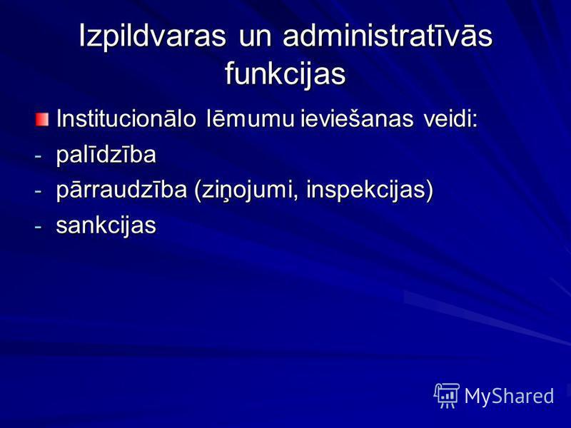 Izpildvaras un administratīvās funkcijas Institucionālo lēmumu ieviešanas veidi: - palīdzība - pārraudzība (ziņojumi, inspekcijas) - sankcijas