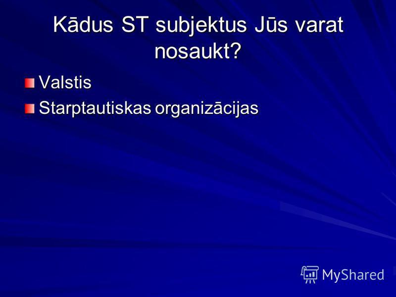 Kādus ST subjektus Jūs varat nosaukt? Valstis Starptautiskas organizācijas