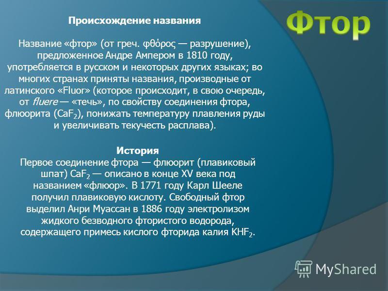 Происхождение названия Название «фтор» (от греч. φθόρος разрушение), предложенное Андре Ампером в 1810 году, употребляется в русском и некоторых других языках; во многих странах приняты названия, производные от латинского «Fluor» (которое происходит,