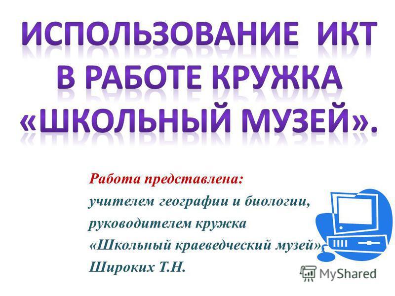 Работа представлена: учителем географии и биологии, руководителем кружка «Школьный краеведческий музей», Широких Т.Н.