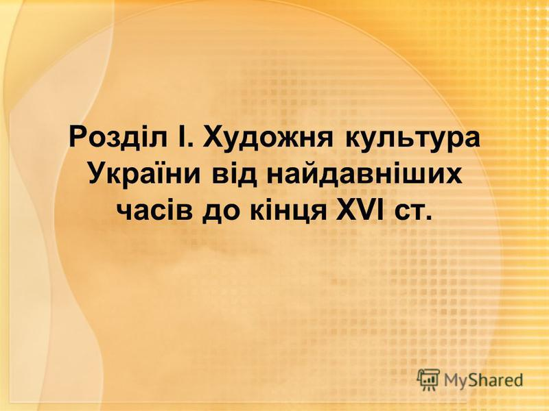 Розділ І. Художня культура України від найдавніших часів до кінця ХVІ ст.