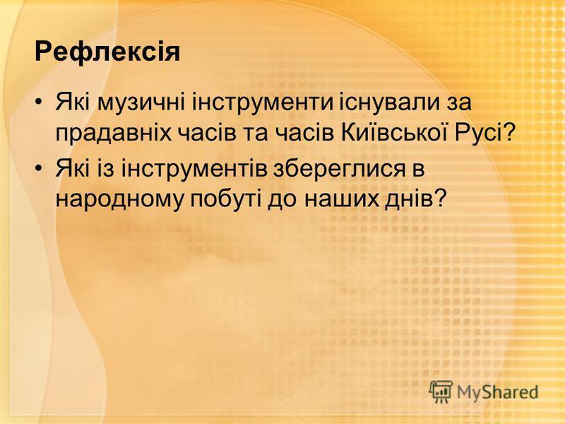 Рефлексія Які музичні інструменти існували за прадавніх часів та часів Київської Русі? Які із інструментів збереглися в народному побуті до наших днів?