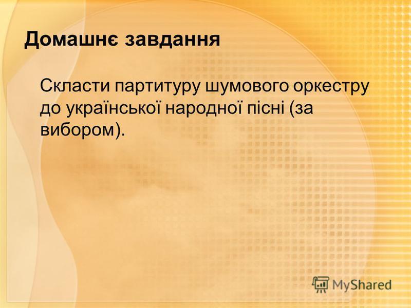Домашнє завдання Скласти партитуру шумового оркестру до української народної пісні (за вибором).