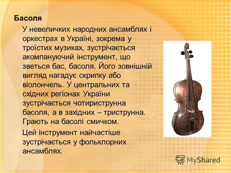 Басоля У невеличких народних ансамблях і оркестрах в Україні, зокрема у троїстих музиках, зустрічається акомпануючий інструмент, що зветься бас, басоля. Його зовнішній вигляд нагадує скрипку або віолончель. У центральних та східних регіонах України з