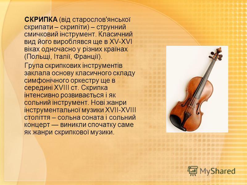 СКРИПКА (від старослов'янської скрипати – скрипіти) – струнний смичковий інструмент. Класичний вид його вироблявся ще в ХV-ХVІ віках одночасно у різних країнах (Польщі, Італії, Франції). Група скрипкових інструментів заклала основу класичного складу