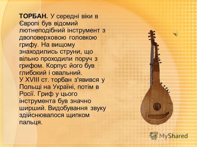 ТОРБАН. У середні віки в Європі був відомий лютнеподібний інструмент з двоповерховою головкою грифу. На вищому знаходились струни, що вільно проходили поруч з грифом. Корпус його був глибокий і овальний. У XVIII ст. торбан з'явився у Польщі на Україн