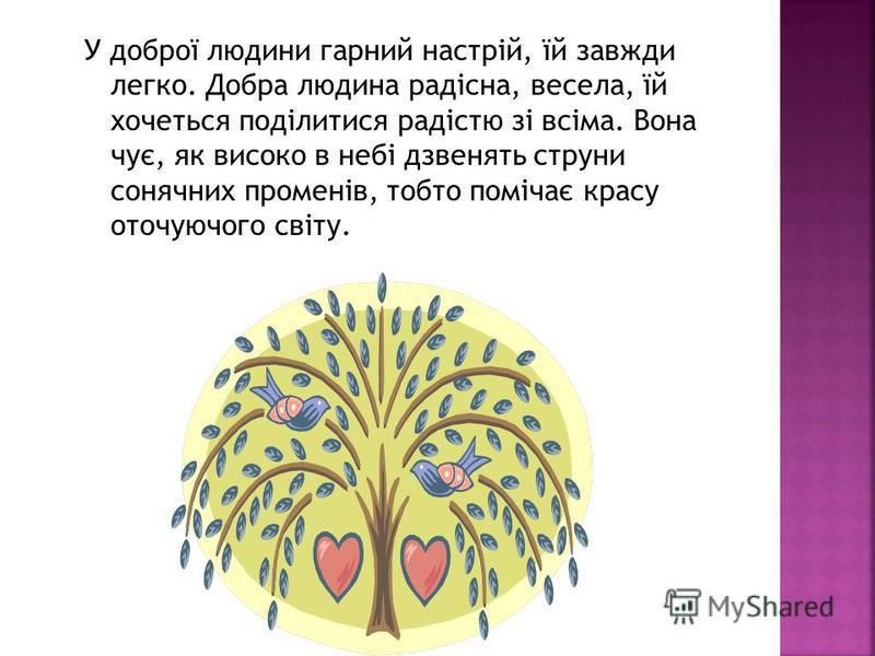 У доброї людини гарний настрій, їй завжди легко. Добра людина радісна, весела, їй хочеться поділитися радістю зі всіма. Вона чує, як високо в небі дзвенять струни сонячних променів, тобто помічає красу оточуючого світу.