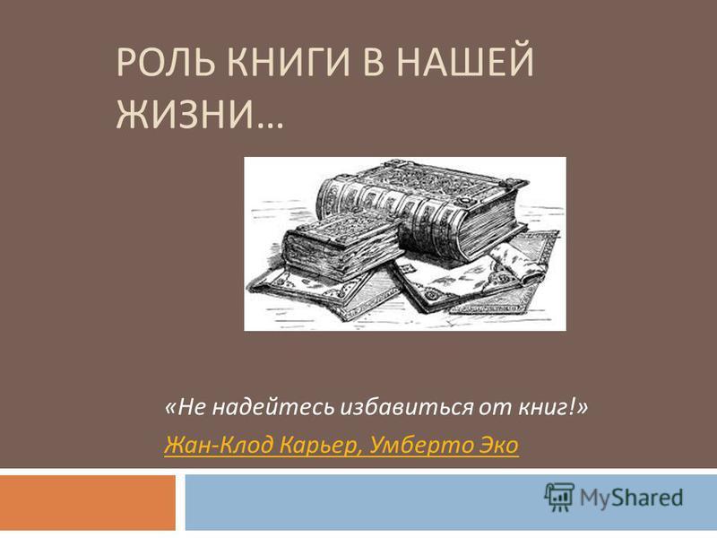 РОЛЬ КНИГИ В НАШЕЙ ЖИЗНИ … « Не надейтесь избавиться от книг !» Жан - Клод Карьер, Умберто Эко