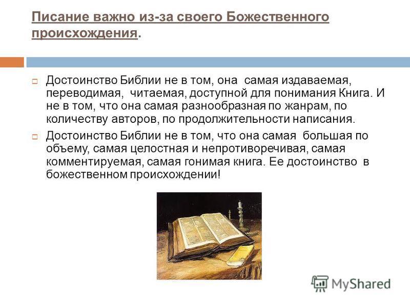 Писание важно из-за своего Божественного происхождения. Достоинство Библии не в том, она самая издаваемая, переводимая, читаемая, доступной для понимания Книга. И не в том, что она самая разнообразная по жанрам, по количеству авторов, по продолжитель