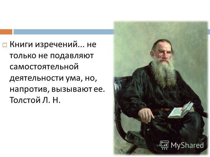 Книги изречений... не только не подавляют самостоятельной деятельности ума, но, напротив, вызывают ее. Толстой Л. Н.