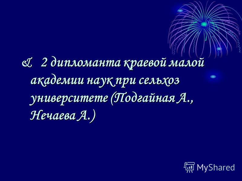 & 2 дипломанта краевой малой академии наук при сельхоз университете (Подгайная А., Нечаева А.)
