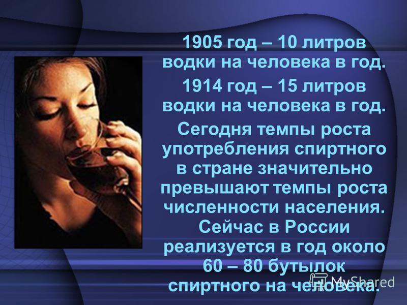 1905 год – 10 литров водки на человека в год. 1914 год – 15 литров водки на человека в год. Сегодня темпы роста употребления спиртного в стране значительно превышают темпы роста численности населения. Сейчас в России реализуется в год около 60 – 80 б