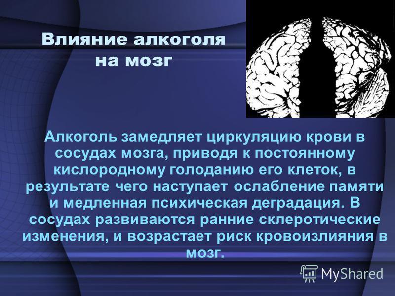 Влияние алкоголя на мозг Алкоголь замедляет циркуляцию крови в сосудах мозга, приводя к постоянному кислородному голоданию его клеток, в результате чего наступает ослабление памяти и медленная психическая деградация. В сосудах развиваются ранние скле