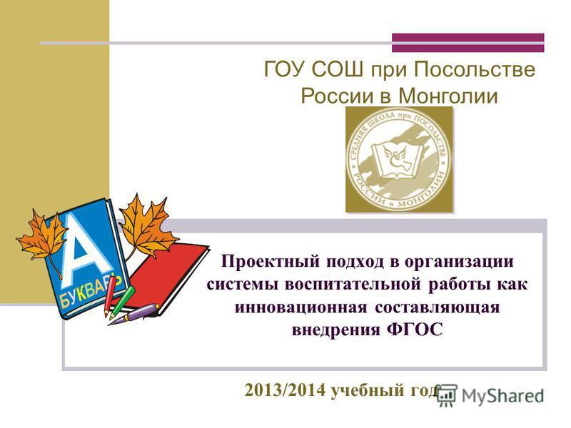Проектный подход в организации системы воспитательной работы как инновационная составляющая внедрения ФГОС 2013/2014 учебный год ГОУ СОШ при Посольстве России в Монголии
