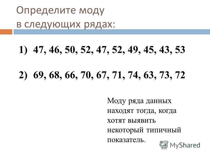 1) 47, 46, 50, 52, 47, 52, 49, 45, 43, 53 2) 69, 68, 66, 70, 67, 71, 74, 63, 73, 72 Определите моду в следующих рядах : Моду ряда данных находят тогда, когда хотят выявить некоторый типичный показатель.
