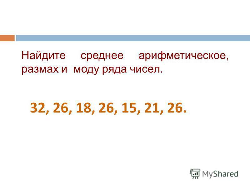 Найдите среднее арифметическое, размах и моду ряда чисел. 32, 26, 18, 26, 15, 21, 26.
