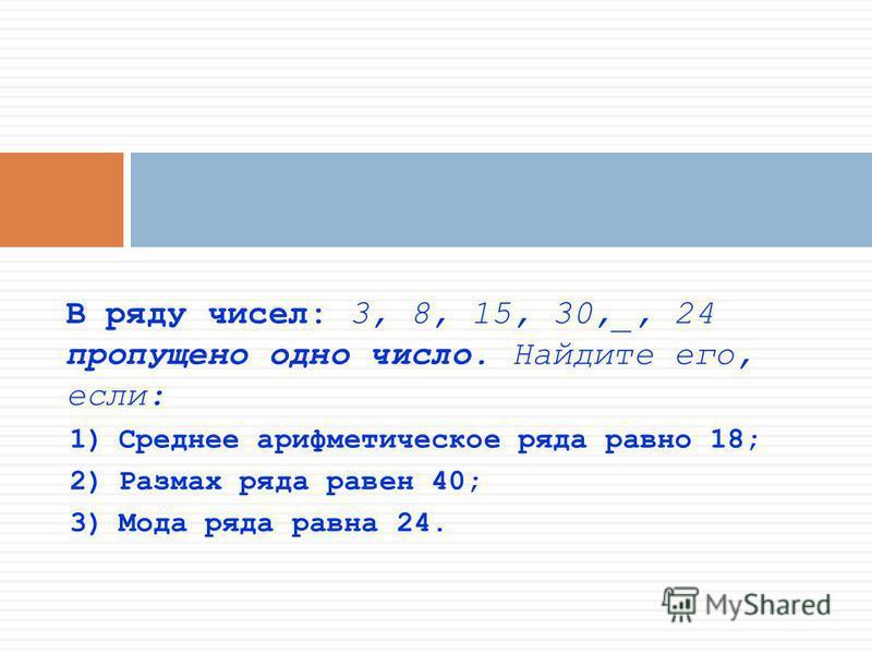 В ряду чисел: 3, 8, 15, 30,_, 24 пропущено одно число. Найдите его, если: 1)Среднее арифметическое ряда равно 18; 2)Размах ряда равен 40; 3)Мода ряда равна 24.