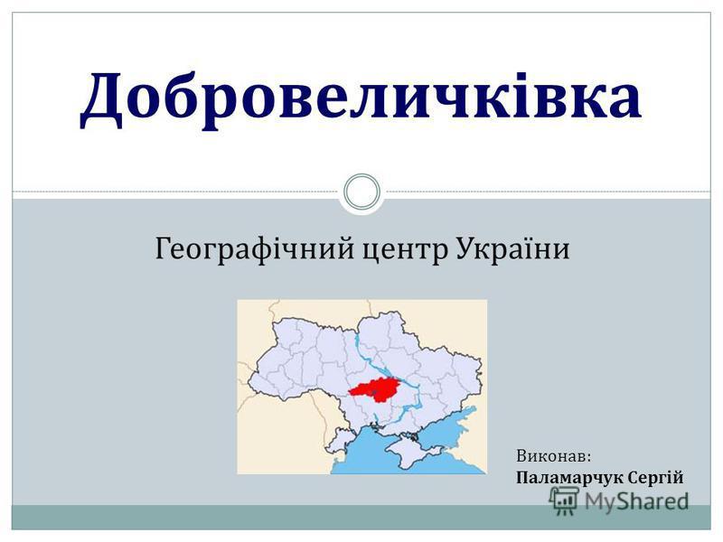 Географічний центр України Добровеличківка Виконав: Паламарчук Сергій