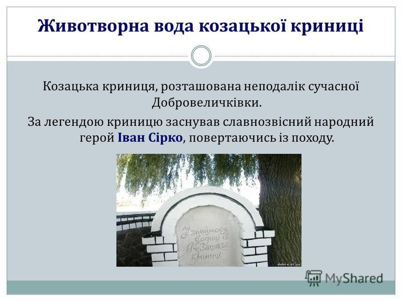 Животворна вода козацької криниці Козацька криниця, розташована неподалік сучасної Добровеличківки. За легендою криницю заснував славнозвісний народний герой Іван Сірко, повертаючись із походу.