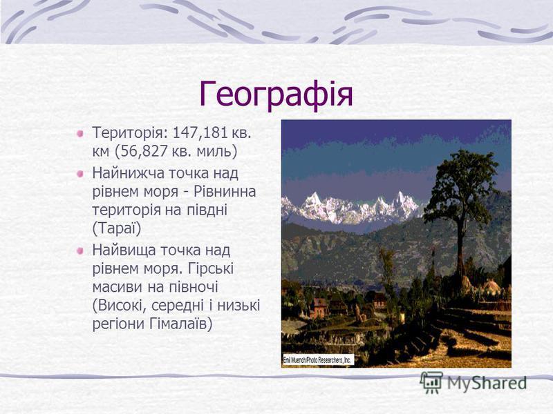 Географія Територія: 147,181 кв. км (56,827 кв. миль) Найнижча точка над рівнем моря - Рівнинна територія на півдні (Тараї) Найвища точка над рівнем моря. Гірські масиви на півночі (Високі, середні і низькі регіони Гімалаїв)