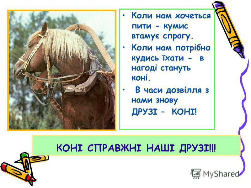 КОНІ СПРАВЖНІ НАШІ ДРУЗІ!!! Коли нам хочеться пити - кумис втамує спрагу. Коли нам потрібно кудись їхати - в нагоді стануть коні. В часи дозвілля з нами знову ДРУЗІ – КОНІ!