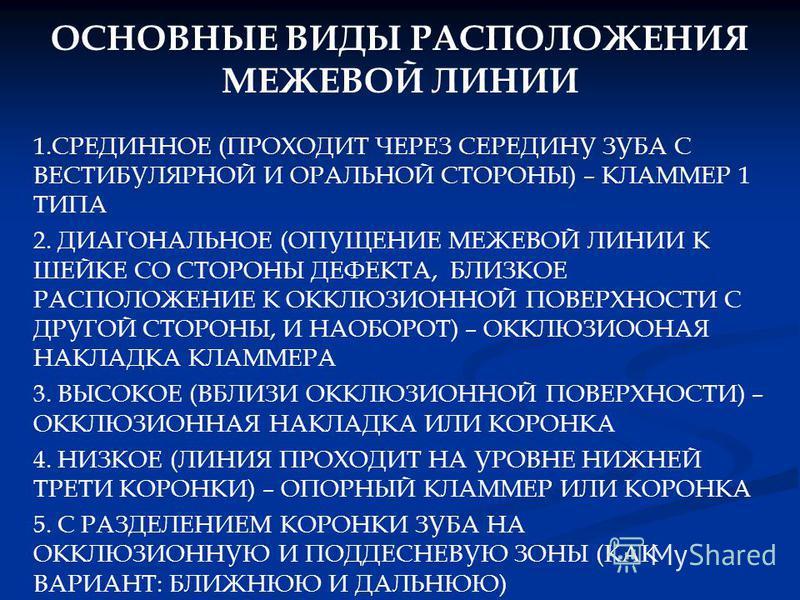 ОСНОВНЫЕ ВИДЫ РАСПОЛОЖЕНИЯ МЕЖЕВОЙ ЛИНИИ 1. СРЕДИННОЕ (ПРОХОДИТ ЧЕРЕЗ СЕРЕДИНУ ЗУБА С ВЕСТИБУЛЯРНОЙ И ОРАЛЬНОЙ СТОРОНЫ) – КЛАММЕР 1 ТИПА 2. ДИАГОНАЛЬНОЕ (ОПУЩЕНИЕ МЕЖЕВОЙ ЛИНИИ К ШЕЙКЕ СО СТОРОНЫ ДЕФЕКТА, БЛИЗКОЕ РАСПОЛОЖЕНИЕ К ОККЛЮЗИОННОЙ ПОВЕРХНОС