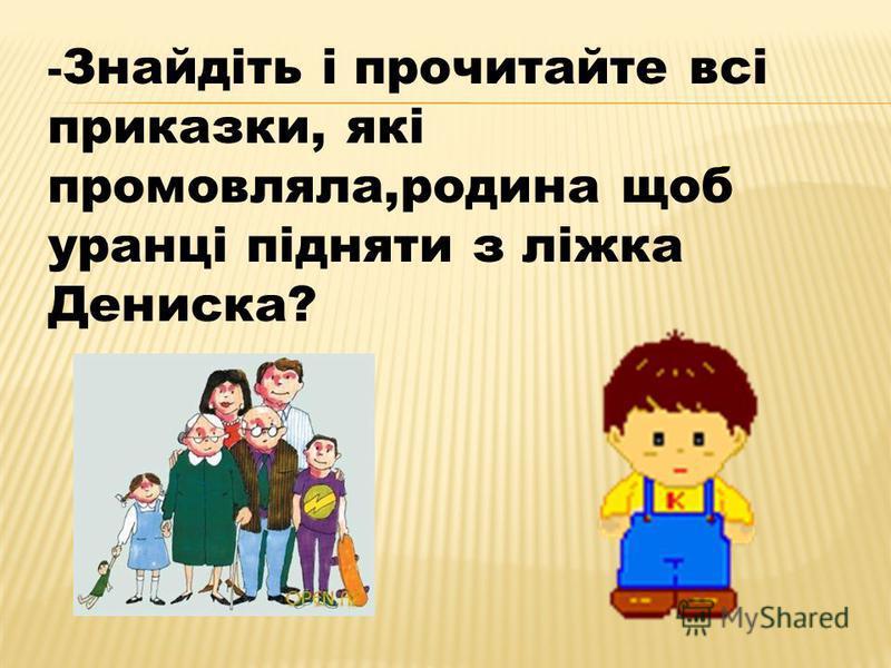- Знайдіть і прочитайте всі приказки, які промовляла,родина щоб уранці підняти з ліжка Дениска?