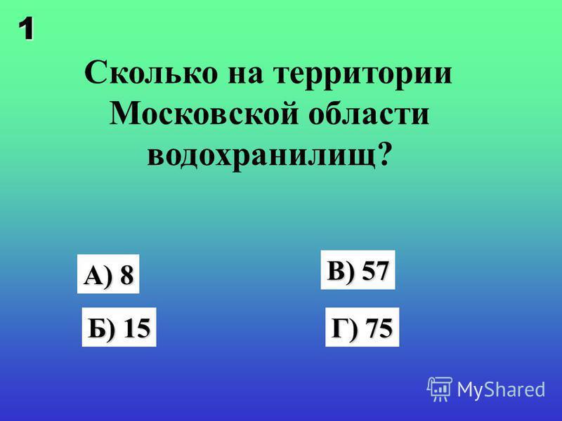 Сколько на территории Московской области водохранилищ? А) 8 Б) 15 В) 57 Г) 75 1