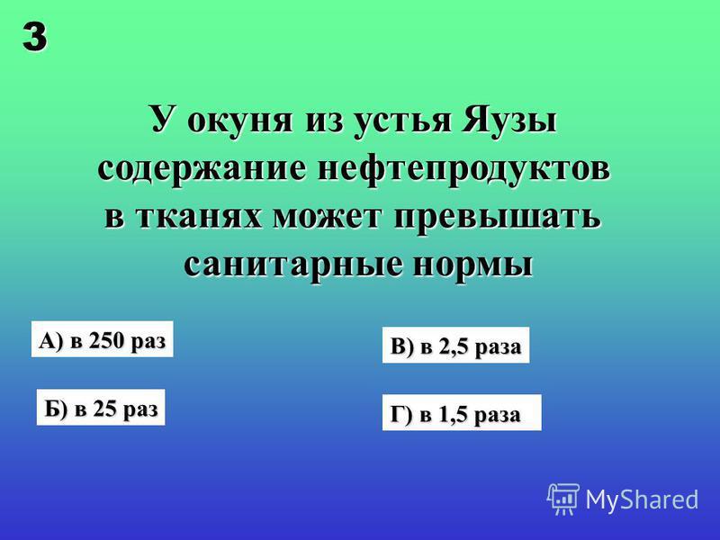 У окуня из устья Яузы содержание нефтепродуктов в тканях может превышать санитарные нормы А) в 250 раз Б) в 25 раз Г) в 1,5 раза В) в 2,5 раза 3