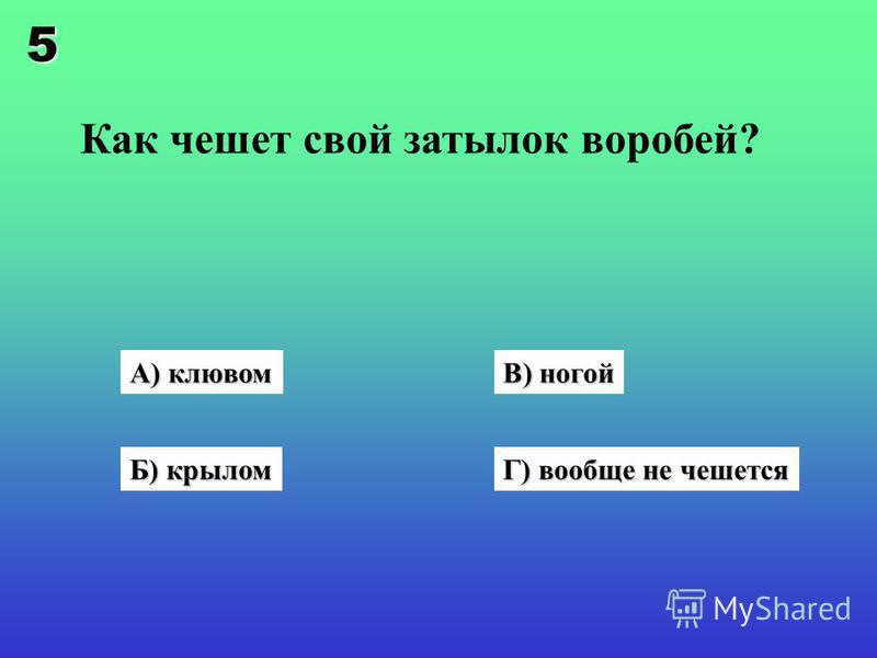 Как чешет свой затылок воробей? А) клювом Б) крылом В) ногой Г) вообще не чешется 5