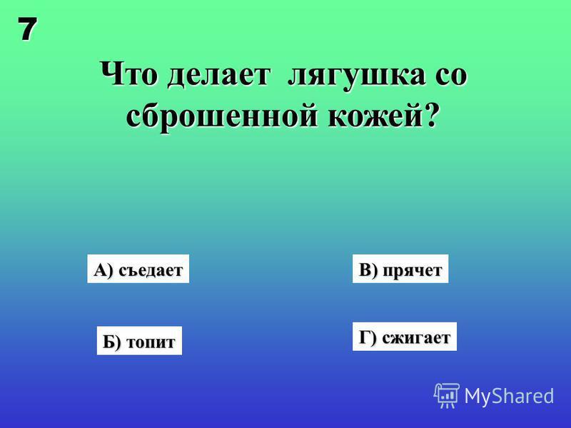 Что делает лягушка со сброшенной кожей? Г) сжигает В) прячет А) съедает Б) топит 7