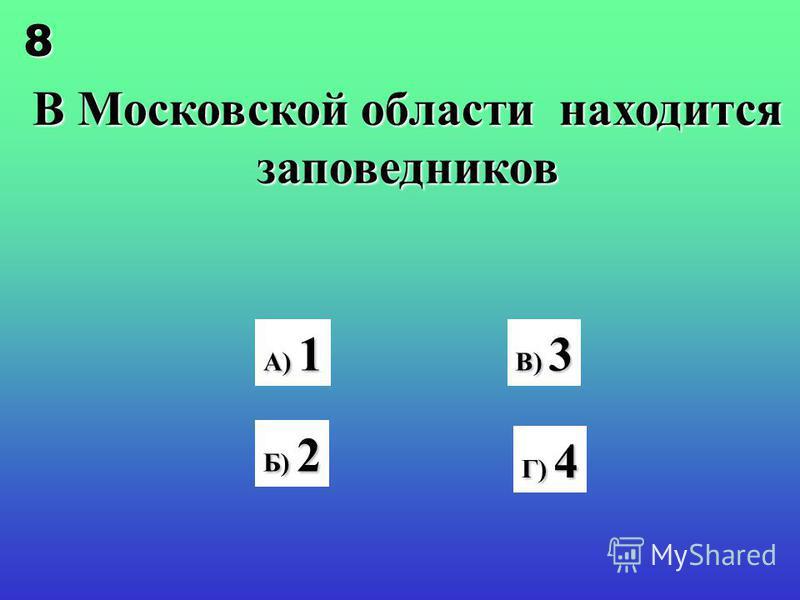 В Московской области находится заповедников А) 1 В) 3 Г) 4 Б) 2 8