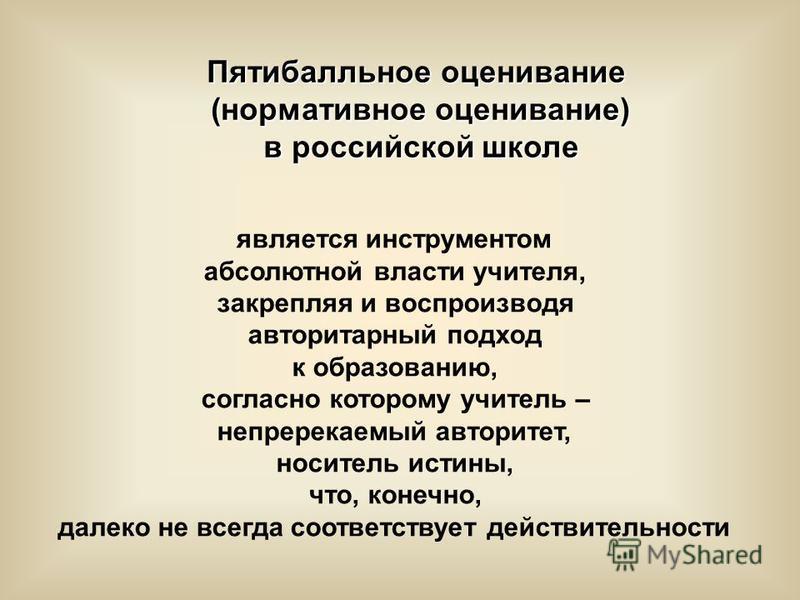 Пятибалльное оценивание (нормативное оценивание) в российской школе в российской школе является инструментом абсолютной власти учителя, закрепляя и воспроизводя авторитарный подход к образованию, согласно которому учитель – непререкаемый авторитет, н
